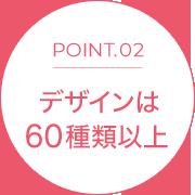 POINT.02 デザインは60種類以上