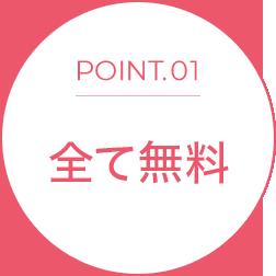 POINT.01 全て無料
